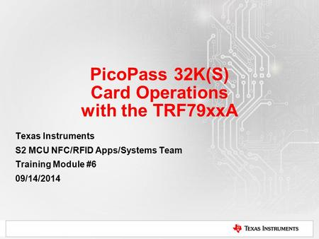 PicoPass 32K(S) Card Operations with the TRF79xxA Texas Instruments S2 MCU NFC/RFID Apps/Systems Team Training Module #6 09/14/2014.