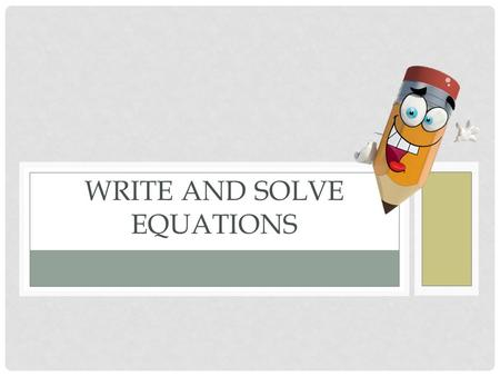 WRITE AND SOLVE EQUATIONS. Learning Goal for Focus 2(HS.A-CED.A.1, 2 & 3, HS.A-REI.A.1, HS.A-REI.B.3): The student will create equations from multiple.