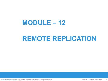 EMC Proven Professional. Copyright © 2012 EMC Corporation. All Rights Reserved. MODULE – 12 REMOTE REPLICATION 1 Module 12: Remote Replication.