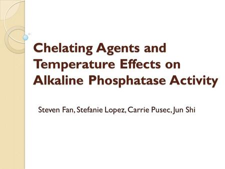 Chelating Agents and Temperature Effects on Alkaline Phosphatase Activity Steven Fan, Stefanie Lopez, Carrie Pusec, Jun Shi.