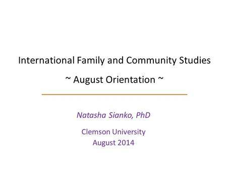 International Family and Community Studies ~ August Orientation ~ Natasha Sianko, PhD Clemson University August 2014.