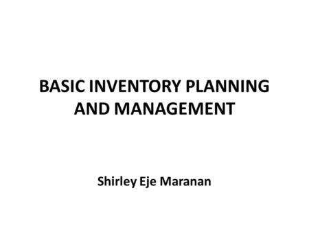 BASIC INVENTORY PLANNING AND MANAGEMENT Shirley Eje Maranan.