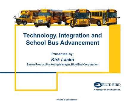 Private & Confidential Technology, Integration and School Bus Advancement Presented by: Kirk Lacko Senior Product Marketing Manager, Blue Bird Corporation.