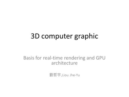 3D computer graphic Basis for real-time rendering and GPU architecture 劉哲宇,Liou Jhe-Yu.
