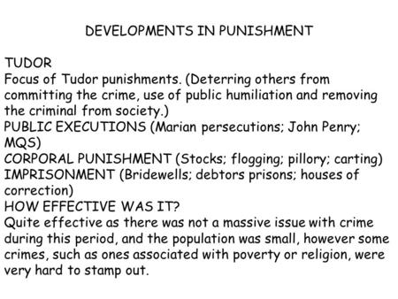 DEVELOPMENTS IN PUNISHMENT TUDOR Focus of Tudor punishments. (Deterring others from committing the crime, use of public humiliation and removing the criminal.