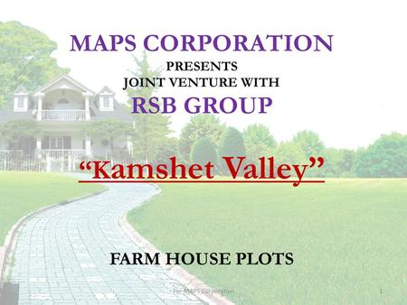 "MAPS CORPORATION PRESENTS JOINT VENTURE WITH RSB GROUP ""K amshet Valley"" FARM HOUSE PLOTS 1For MAPS Corporation."