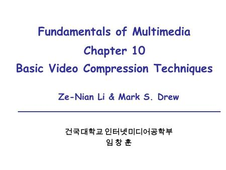 Fundamentals of Multimedia Chapter 10 Basic Video Compression Techniques Ze-Nian Li & Mark S. Drew 건국대학교 인터넷미디어공학부 임 창 훈.
