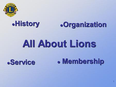 1 All About Lions History History Organization Organization Service Service Membership Membership.