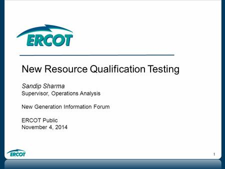 1 New Resource Qualification Testing Sandip Sharma Supervisor, Operations Analysis New Generation Information Forum ERCOT Public November 4, 2014.