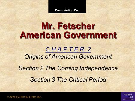 Presentation Pro © 2001 by Prentice Hall, Inc. Mr. Fetscher American Government C H A P T E R 2 Origins of American Government Section 2 The Coming Independence.