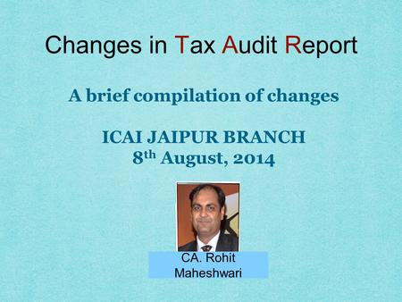 Changes in Tax Audit Report CA. Rohit Maheshwari A brief compilation of changes ICAI JAIPUR BRANCH 8 th August, 2014.