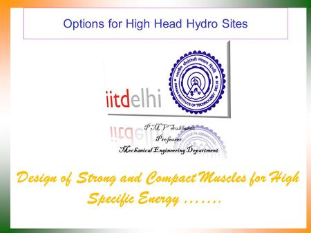 Options for High Head Hydro Sites Design of Strong and Compact Muscles for High Specific Energy ……. P M V Subbarao Professor Mechanical Engineering Department.