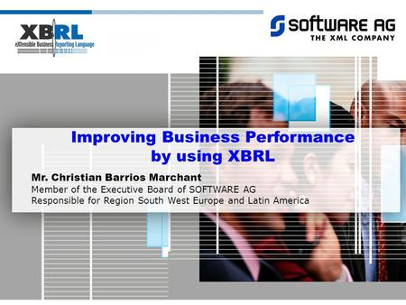 Improving Business Performance by using XBRL Mr. Christian Barrios Marchant Member of the Executive Board of SOFTWARE AG Responsible for Region South West.