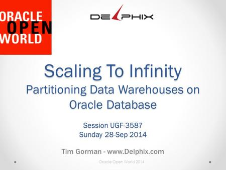 Oracle Open World 2014 Scaling To Infinity Partitioning Data Warehouses on Oracle Database Session UGF-3587 Sunday 28-Sep 2014 Tim Gorman - www.Delphix.com.