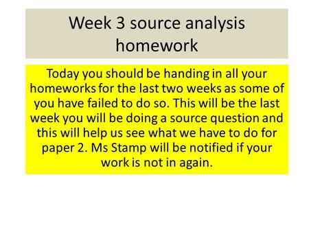 Week 3 source analysis homework Today you should be handing in all your homeworks for the last two weeks as some of you have failed to do so. This will.