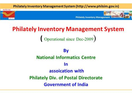 Philately Inventory Management System (http://www.philsim.gov.in) Philately Inventory Management System ( Operational since Dec-2009 ) By National Informatics.