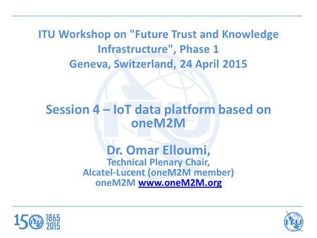 ITU Workshop on Future Trust and Knowledge Infrastructure, Phase 1 Geneva, Switzerland, 24 April 2015 Session 4 – IoT data platform based on oneM2M Dr.