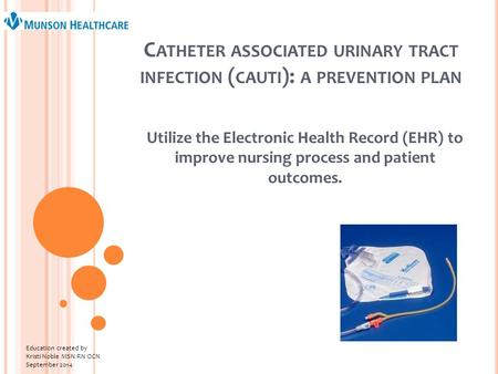 C ATHETER ASSOCIATED URINARY TRACT INFECTION ( CAUTI ): A PREVENTION PLAN Utilize the Electronic Health Record (EHR) to improve nursing process and patient.