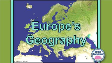 Europe's Geography © 2014 Brain Wrinkles.