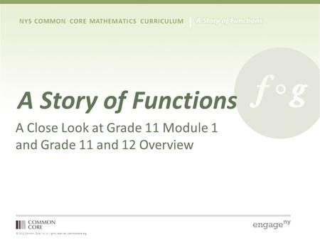 © 2012 Common Core, Inc. All rights reserved. commoncore.org NYS COMMON CORE MATHEMATICS CURRICULUM A Story of Functions A Close Look at Grade 11 Module.