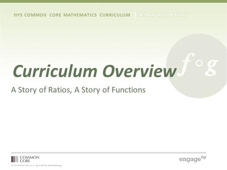 © 2012 Common Core, Inc. All rights reserved. commoncore.org NYS COMMON CORE MATHEMATICS CURRICULUM Curriculum Overview A Story of Ratios, A Story of Functions.
