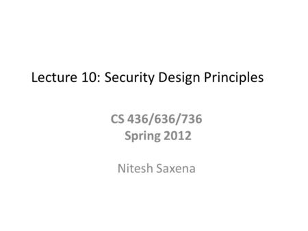 Lecture 10: Security Design Principles CS 436/636/736 Spring 2012 Nitesh Saxena.
