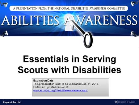 Essentials in Serving Scouts with Disabilities Expiration Date This presentation is not to be used after Dec. 31, 2016. Obtain an updated version at www.scouting.org/disabilitiesawareness.aspx.
