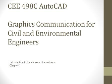 CEE 498C AutoCAD Graphics Communication for Civil and Environmental Engineers Introduction to the class and the software Chapter 1.