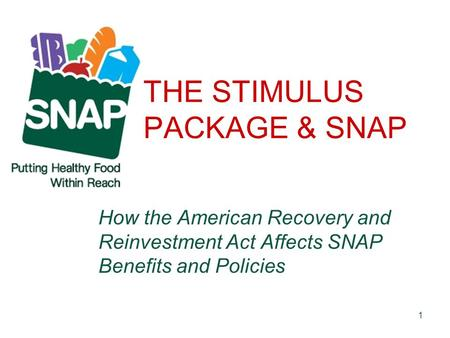 1 THE STIMULUS PACKAGE & SNAP How the American Recovery and Reinvestment Act Affects SNAP Benefits and Policies.