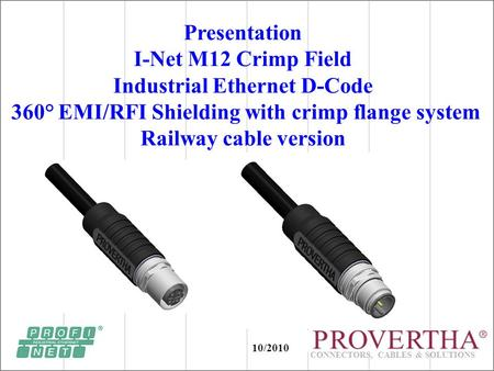 CONNECTORS, CABLES & SOLUTIONS Presentation I-Net M12 Crimp Field Industrial Ethernet D-Code 360° EMI/RFI Shielding with crimp flange system Railway cable.