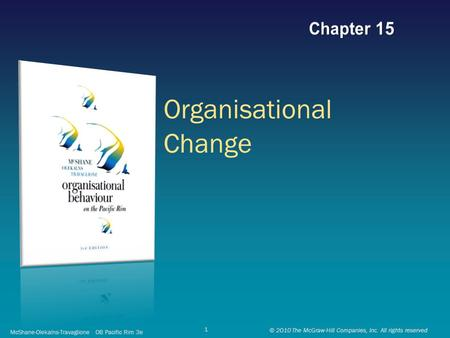 Organisational Change McShane-Olekalns-Travaglione OB Pacific Rim 3e © 2010 The McGraw-Hill Companies, Inc. All rights reserved 1.
