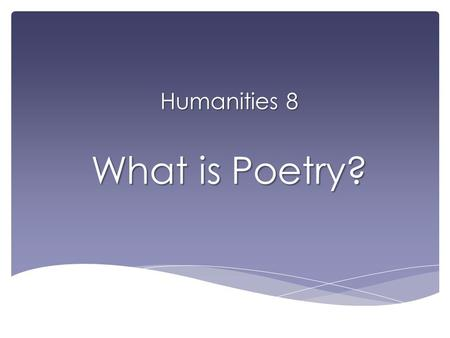 Humanities 8 What is Poetry?