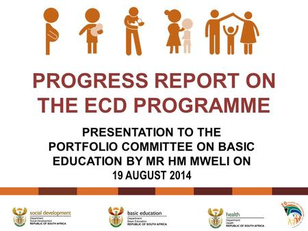 PROGRESS REPORT ON THE ECD PROGRAMME PRESENTATION TO THE PORTFOLIO COMMITTEE ON BASIC EDUCATION BY MR HM MWELI ON 19 AUGUST 2014.