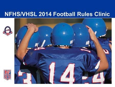 NFHS/VHSL 2014 Football Rules Clinic. Agenda  Clinic information Online Resources Important Dates Ejections/Sportsmanship VHSL Information NFHS Rules.
