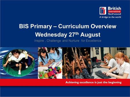 BIS Primary – Curriculum Overview Wednesday 27 th August Inspire, Challenge and Nurture for Excellence.