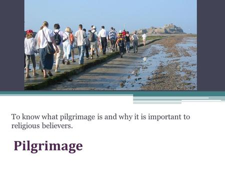 Pilgrimage To know what pilgrimage is and why it is important to religious believers.