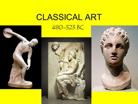 CLASSICAL ART 480-323 BC. CLASSICAL ART Background: –After Persian Wars (480 BC), Greece experienced a Golden Age. –Athens held special position. Became.