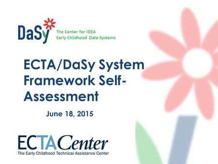 The Center for IDEA Early Childhood Data Systems ECTA/DaSy System Framework Self- Assessment June 18, 2015.