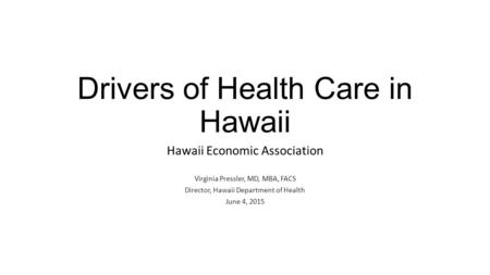 Drivers of Health Care in Hawaii Hawaii Economic Association Virginia Pressler, MD, MBA, FACS Director, Hawaii Department of Health June 4, 2015.