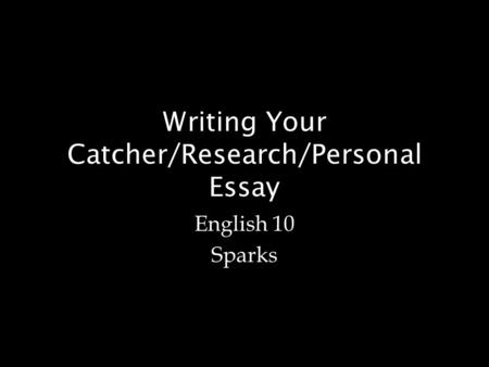Writing Your Catcher/Research/Personal Essay English 10 Sparks.