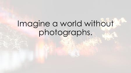 Imagine a world without photographs.