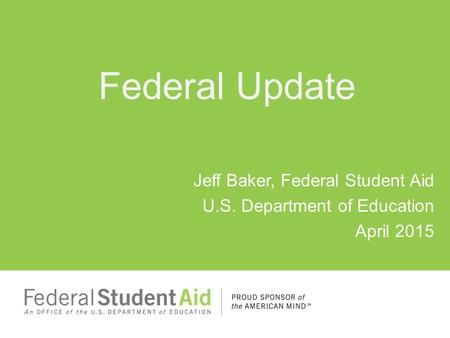 Federal Update Jeff Baker, Federal Student Aid U.S. Department of Education April 2015.