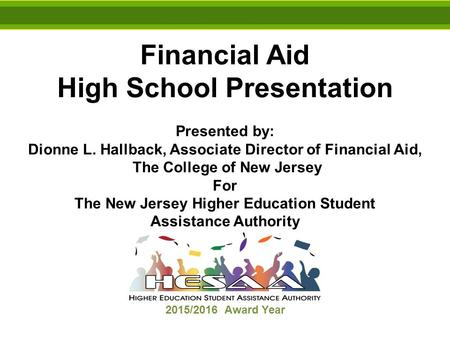 Financial Aid High School Presentation Presented by: Dionne L. Hallback, Associate Director of Financial Aid, The College of New Jersey For The New Jersey.