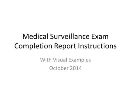 Medical Surveillance Exam Completion Report Instructions With Visual Examples October 2014.