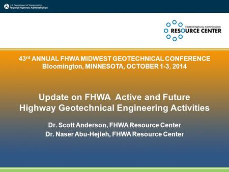 1 43 rd ANNUAL FHWA MIDWEST GEOTECHNICAL CONFERENCE Bloomington, MINNESOTA, OCTOBER 1-3, 2014 Update on FHWA Active and Future Highway Geotechnical Engineering.