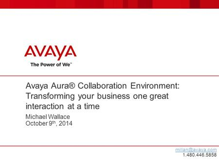 Michael Wallace October 9 th, 2014 Avaya Aura® Collaboration Environment: Transforming your business one great interaction at a time 1.480.446.5858.