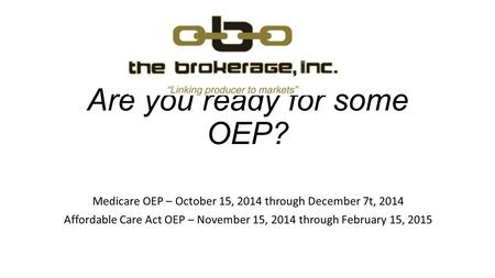 Are you ready for some OEP? Medicare OEP – October 15, 2014 through December 7t, 2014 Affordable Care Act OEP – November 15, 2014 through February 15,