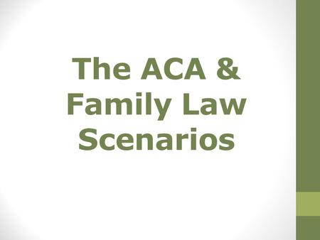 The ACA & Family Law Scenarios. Let's keep the conversation to health care… For the most part the ACA does not affect SNAP/TANF Questions? The public.