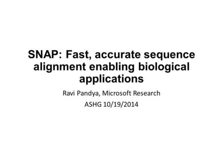 SNAP: Fast, accurate sequence alignment enabling biological applications Ravi Pandya, Microsoft Research ASHG 10/19/2014.