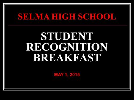 STUDENT RECOGNITION BREAKFAST MAY 1, 2015 SELMA HIGH SCHOOL.